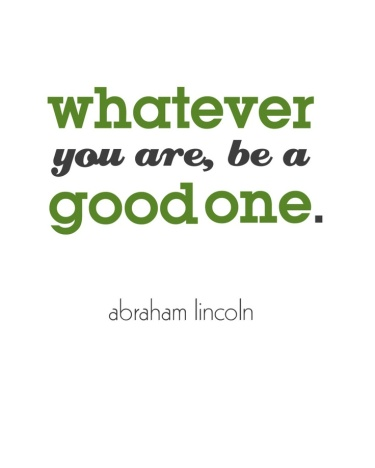 'Whatever you are, be a good one.' Abraham Lincoln   (Source: Pinterest)