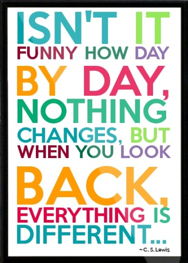 """Isn't it funny how day by day, nothing changes, but when you look back everything is different."" -C.S. Lewis"
