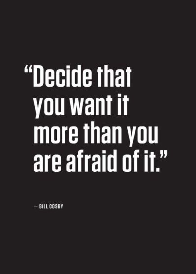'Decide that you want it more than you are afraid of it' -Bill Cosby Source: Pinterest