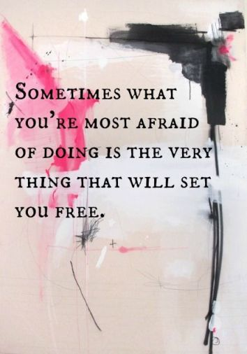 'Sometimes what you're most afraid of doing is the very thing that will set you free.' Source: Pinterest