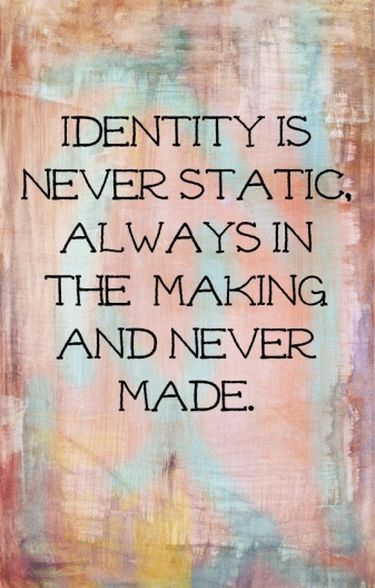 """Identity is never static, always in the making and never made."""