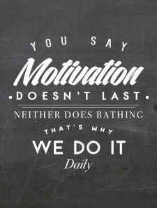You say motivation dones't last neither does bathing, that's why we do it daily!
