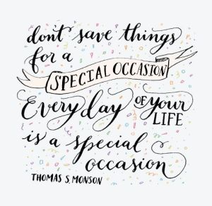 'Don't save things for a special occasion. Every day of your life is a special occasion' - Thomas S. Monson Source: Pinterest