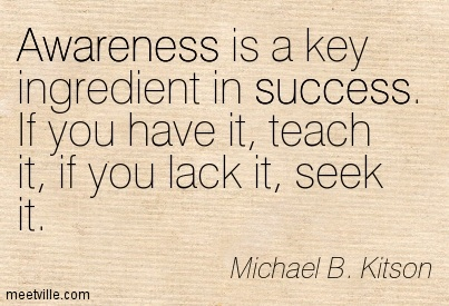Awarenss is a key ingredient in success if you have it teach it and if you lack it seek it