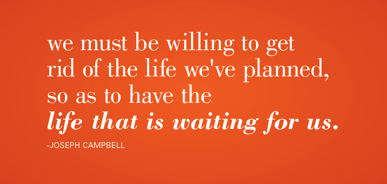 we must be willing to get rid of the life we've planned so as to have the life that is waiting for us
