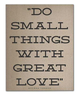 """""""Do small things with great love"""" - Mother Teresa. Source: Pinterest"""