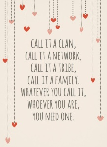 "Image that says ""Call it a clan, call it a network, call it a tribe, call it a family. Whatever you call it, whoever you are, you need one."""