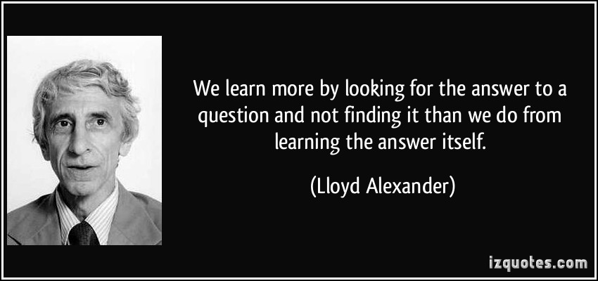 "Quote: "" We learn more by looking for the answer to a question and not finding it than we do from learning the answer itself""- Lloyd Alexander"
