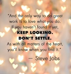 """And the only way to do great work is to love what you do. If you haven't found it yet, Keep Looking. Don't settle. As with all matters of the heart, you'll know when you find it."