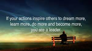 """if your actions inspire others to dream more, learn more, do more and become more, you are a leader""."