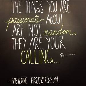 "I recent quote on the student life blackboard, 'The things you are passionate about are not random, they are your calling..."" -Fabienne Fredrickson"